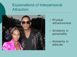relationships the formation of relationships the maintenance and  explanations of interpersonal attraction physical attractiveness similarity in personality similarity in attitude
