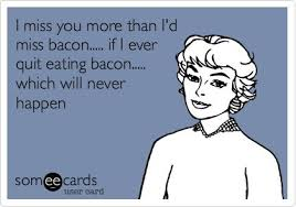 I miss you more than I'd miss bacon..... if I ever quit eating ... via Relatably.com