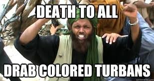 Death to all drab colored turbans - Incompetent Terrorist - quickmeme via Relatably.com