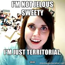 I'm not jelous sweety I'm just territorial. .... - Creepy ... via Relatably.com