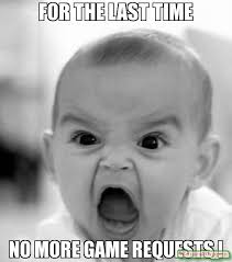 for the last time no more game requests ! meme - Angry Baby (12203 ... via Relatably.com