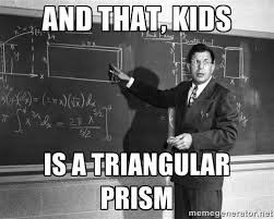 and that, kids is a triangular prism - Vaguely Explicit Teacher ... via Relatably.com