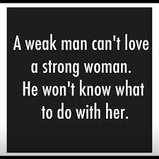 A weak man can't love a strong woman. He won't know what to do ... via Relatably.com
