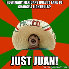How many Mexicans does it take to change a lightbulb? Just Juan ... via Relatably.com