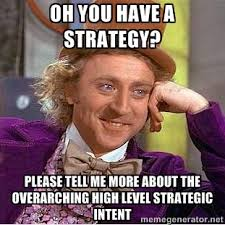 Oh you have a strategy? Please tell me more about the overarching ... via Relatably.com