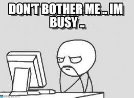 Don't Bother Me .. Im Busy .. - Computer Guy meme on Memegen via Relatably.com