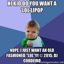 hi kid do you want a 'lol'lipop Nope, i just want an old fashioned ... via Relatably.com