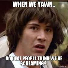 when-we-yawn-do-deaf-people-think-were-screaming.jpg?w=630&h=0&zc=1&s=0&a=t&q=89 via Relatably.com