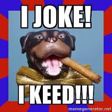 I joke! I KEED!!! - Triumph the Insult Comic Dog | Meme Generator via Relatably.com