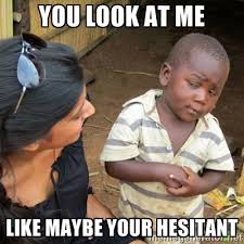 You look at me Like maybe your hesitant - Skeptical 3rd World Kid ... via Relatably.com