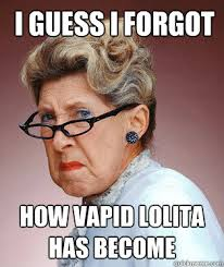 I guess I forgot how vapid Lolita has become - ANGRY OLD LADY ... via Relatably.com