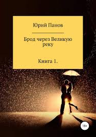<b>Юрий Глебович Панов</b>, Книга Брод через Великую реку. Книга 1 ...