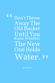 water quotes and save water slogans quotes wishes don t throw away the old bucket until you know whether the new one holds