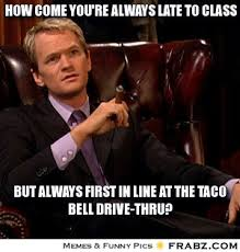 how come you're always late to class... - Barney Stinson Meme ... via Relatably.com