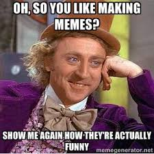 Oh, so you like making memes? Show me again how they're actually ... via Relatably.com