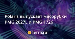 <b>Polaris</b> выпускает <b>мясорубки PMG 2027L</b> и <b>PMG</b> 1726 — Ferra.ru