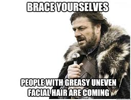Brace yourselves People with greasy uneven facial hair are coming ... via Relatably.com
