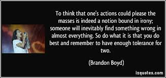 quote-to-think-that-one-s-actions-could-please-the-masses-is-indeed-a-notion-bound-in-irony-someone-will-brandon-boyd-212737.jpg
