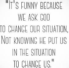 It's funny because we ask God to change our situation not knowing ... via Relatably.com