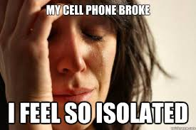 My Cell Phone Broke I feel so isolated - First World Problems ... via Relatably.com