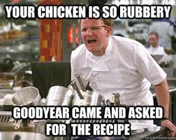 Your chicken is so rubbery Goodyear came and asked for the recipe ... via Relatably.com