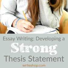 essay writing developing a strong thesis statement