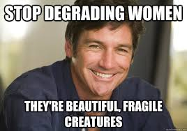 stop degrading women they're beautiful, fragile creatures - Not ... via Relatably.com