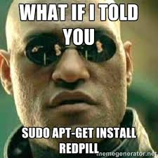 WHAT IF I TOLD YOU sudo apt-get install redpill - What If I Told ... via Relatably.com