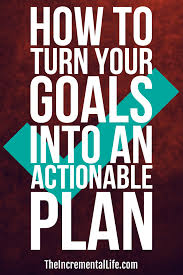 how to turn your goals into an actionable plan goals actionable plan