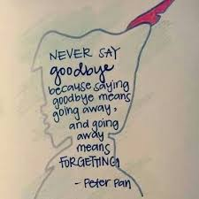 Never say goodbye because saying goodbye means going away, and ...
