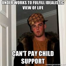 Under works to fulfill idealistic view of life Can't pay child ... via Relatably.com
