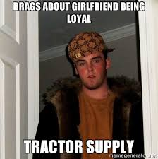 Brags about girlfriend being loyal Tractor supply - Scumbag Steve ... via Relatably.com