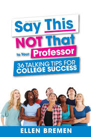 say this not that to your professor talking tips for college say this not that to your professor 36 talking tips for college success ellen bremen 9781516504985 com books