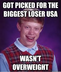 Got picked for The biggest loser usa wasn't overweight - Bad Luck ... via Relatably.com