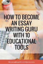 how to become an essay writing guru educational tools essay tips