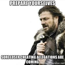 Prepare yourselves Sore loser cheating allegations are coming ... via Relatably.com
