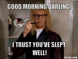 garth-meme-generator-good-morning-darling-i-trust-you-ve-slept ... via Relatably.com