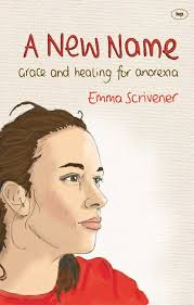 A New Name. Grace and healing for anorexia. Emma Scrivener - 9781844745869