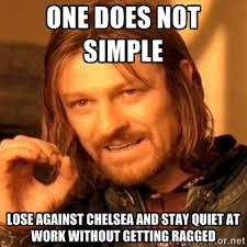 one does not simple lose against chelsea and stay quiet at work ... via Relatably.com