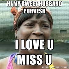 hi my sweet husband purvesh i love u miss u - Ain't Nobody got ... via Relatably.com