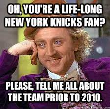 Oh, you're a life-long New York Knicks fan? Please, tell me all ... via Relatably.com