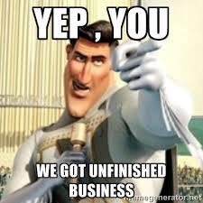Yep , You We Got Unfinished Business - And I love you random ... via Relatably.com