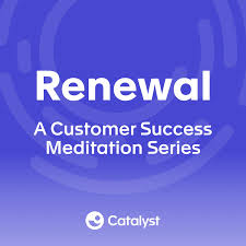 Renewal: A Customer Success Meditation Series