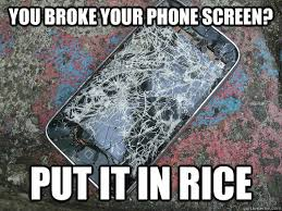 You broke your phone screen? put it in rice - Misc - quickmeme via Relatably.com