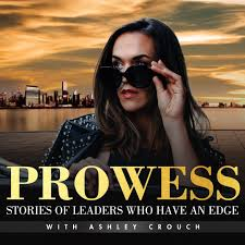 Prowess: Stories Of Leaders Who Have An Edge with Ashley Crouch