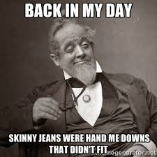 Back in my day skinny jeans were hand me downs that didn't fit ... via Relatably.com
