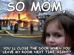 So mom, you'll close the door when you leave my room next time ... via Relatably.com