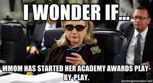 i WONDER IF... MMOM HAS STARTED HER ACADEMY AWARDS PLAY-BY-PLAY ... via Relatably.com
