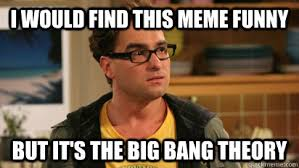 I would find this meme funny but it's the big bang theory ... via Relatably.com