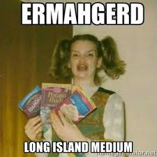 LONG ISLAND MEDIUM - Ermahgerd | Meme Generator via Relatably.com